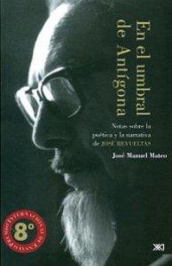 En el umbral de Antígona : notas sobre la poética y la narrativa de José Revueltas
