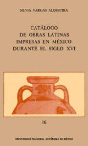 Catálogo de obras latinas impresas en México durante el siglo XVI