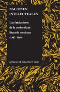 Naciones intelectuales : las fundaciones de la modernidad literaria mexicana (1917-1959)