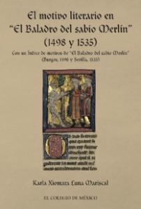 """El motivo literario en """"El Baladro del sabio Merlín"""" (1498 y 1535) con un índice de motivos de """"El Baladro del sabio Merlín"""" (Burgos, 1498 y Sevilla, 1535)"""