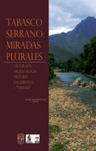 Tabasco serrano: miradas plurales : geografía, arqueología, historia, lingüística y turismo