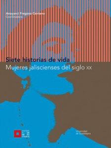 Siete historias de vida : mujeres jalisciences del siglo XX