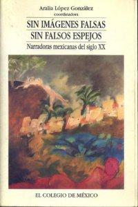 Sin imágenes falsas, sin falsos espejos : narradoras mexicanas del siglo XX
