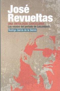 José Revueltas : una ontología carcelaria : los relatos del período de Lecumberri