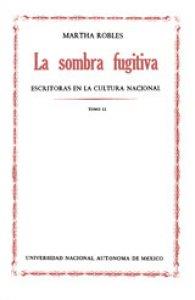La sombra fugitiva : escritoras en la cultura nacional : tomo II