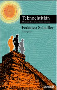 Teknochtitlán : 30 visiones de la ciencia ficción mexicana