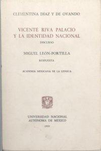 Vicente Riva Palacio y la identidad nacional : discurso de Clementina Díaz y de Ovando por su ingreso a la Academia Mexicana de la Lengua : respuesta de Miguel León Portilla