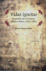 Vidas Ignotas : biografías de la Frontera México-Belice 1802-1846