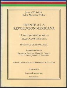 Frente a la Revolución Mexicana : 17 protagonistas de la etapa constructiva, vol. 3 : líderes políticos