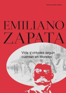 Emiliano Zapata : vida y virtudes según cuentan en Morelos
